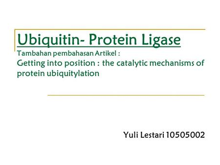 Ubiquitin- Protein Ligase Tambahan pembahasan Artikel : Getting into position : the catalytic mechanisms of protein ubiquitylation Yuli Lestari 10505002.