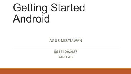 Getting Started Android AGUS MISTIAWAN 09121002027 AIR LAB.