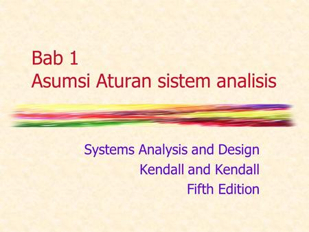 Bab 1 Asumsi Aturan sistem analisis Systems Analysis and Design Kendall and Kendall Fifth Edition.