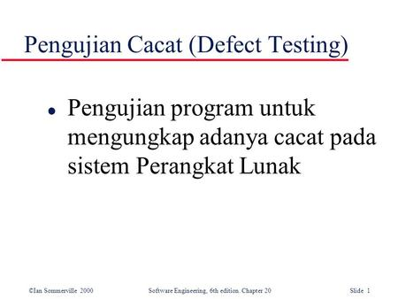 ©Ian Sommerville 2000 Software Engineering, 6th edition. Chapter 20 Slide 1 Pengujian Cacat (Defect Testing) l Pengujian program untuk mengungkap adanya.