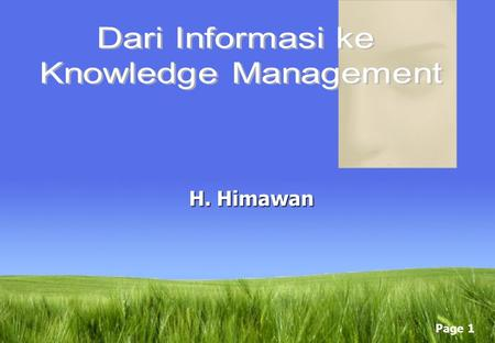 Page 1 H. Himawan Page 2 Taksonomi Knowledge Tacit Knowledge Explicit Knowledge FaktorTacitExplicit Kemampuan di transfer Susah, Lambat, Perlu biaya.