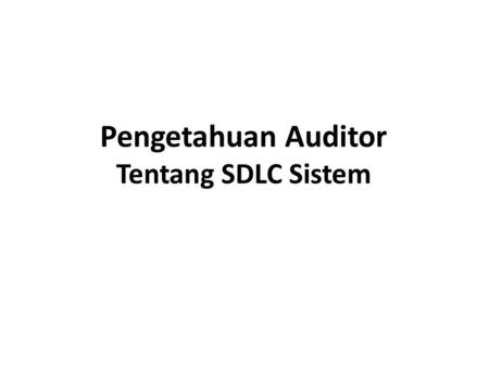 Pengetahuan Auditor Tentang SDLC Sistem. Fase SDLC pada Kebutuhan Audit 1.Planning 2.Analysis 3.Logical Design 4.Physical Design 5.Implementasi 6.Maintenance.