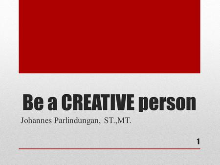 Be a CREATIVE person 1 Johannes Parlindungan, ST.,MT.