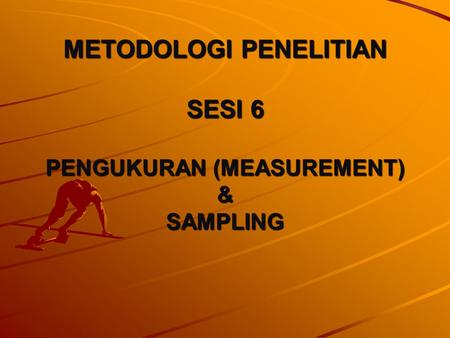 METODOLOGI PENELITIAN SESI 6 PENGUKURAN (MEASUREMENT) & SAMPLING.