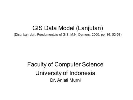 GIS Data Model (Lanjutan) (Disarikan dari: Fundamentals of GIS, M.N. Demers, 2000, pp. 36, 52-53) Faculty of Computer Science University of Indonesia Dr.