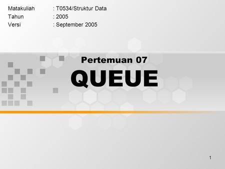 1 Pertemuan 07 QUEUE Matakuliah: T0534/Struktur Data Tahun: 2005 Versi: September 2005.