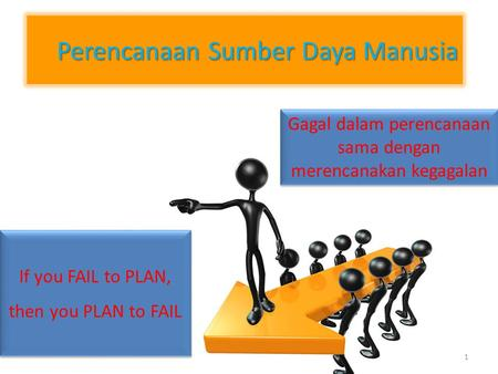 1 Perencanaan Sumber Daya Manusia If you FAIL to PLAN, then you PLAN to FAIL If you FAIL to PLAN, then you PLAN to FAIL Gagal dalam perencanaan sama dengan.