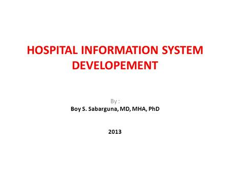 HOSPITAL INFORMATION SYSTEM DEVELOPEMENT By : Boy S. Sabarguna, MD, MHA, PhD 2013.