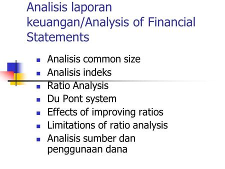 Analisis laporan keuangan/Analysis of Financial Statements Analisis common size Analisis indeks Ratio Analysis Du Pont system Effects of improving ratios.