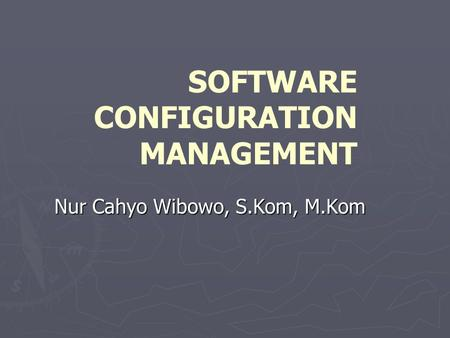 SOFTWARE CONFIGURATION MANAGEMENT Nur Cahyo Wibowo, S.Kom, M.Kom.