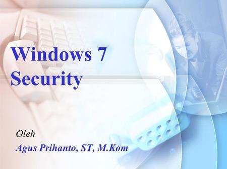 Windows 7 Security Oleh Agus Prihanto, ST, M.Kom.