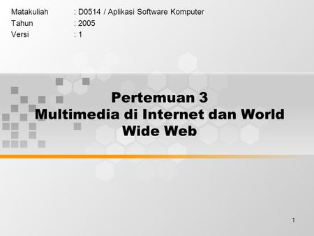 1 Pertemuan 3 Multimedia di Internet dan World Wide Web Matakuliah: D0514 / Aplikasi Software Komputer Tahun: 2005 Versi: 1.