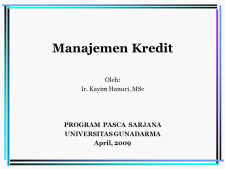 Manajemen Kredit Oleh: Ir. Kayim Hanuri, MSc PROGRAM PASCA SARJANA UNIVERSITAS GUNADARMA April, 2009.