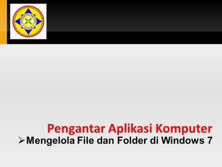 Pengantar Aplikasi Komputer  Mengelola File dan Folder di Windows 7.