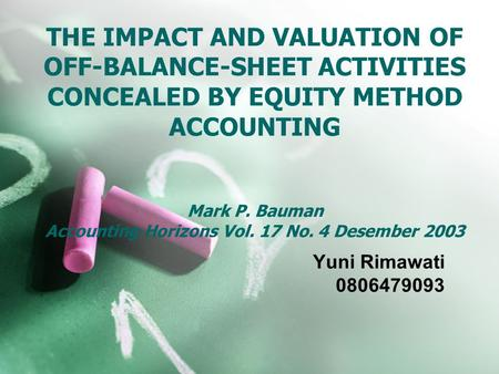 THE IMPACT AND VALUATION OF OFF-BALANCE-SHEET ACTIVITIES CONCEALED BY EQUITY METHOD ACCOUNTING Mark P. Bauman Accounting Horizons Vol. 17 No. 4 Desember.
