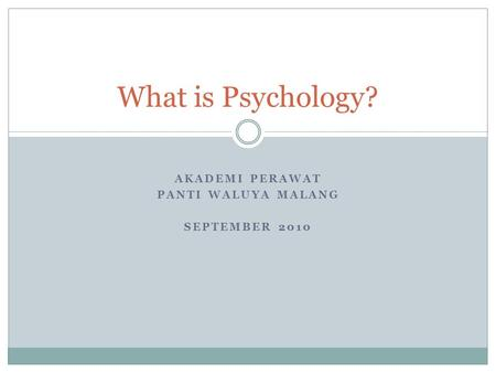 AKADEMI PERAWAT PANTI WALUYA MALANG SEPTEMBER 2010 What is Psychology?