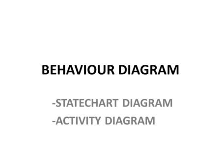 BEHAVIOUR DIAGRAM -STATECHART DIAGRAM -ACTIVITY DIAGRAM.