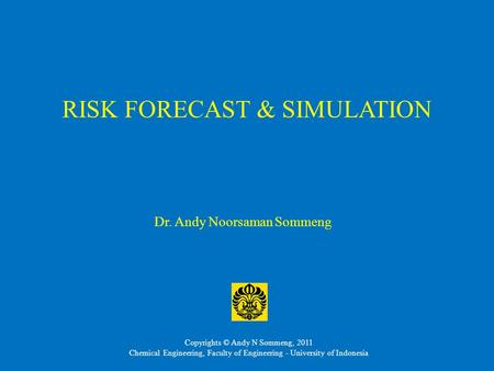 RISK FORECAST & SIMULATION Dr. Andy Noorsaman Sommeng Copyrights © Andy N Sommeng, 2011 Chemical Engineering, Faculty of Engineering - University of Indonesia.