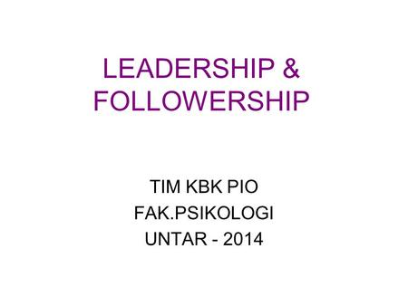 LEADERSHIP & FOLLOWERSHIP TIM KBK PIO FAK.PSIKOLOGI UNTAR - 2014.
