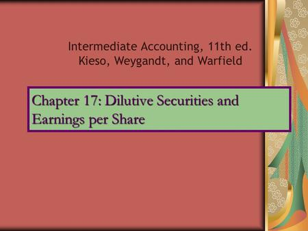 Chapter 17: Dilutive Securities and Earnings per Share Intermediate Accounting, 11th ed. Kieso, Weygandt, and Warfield.
