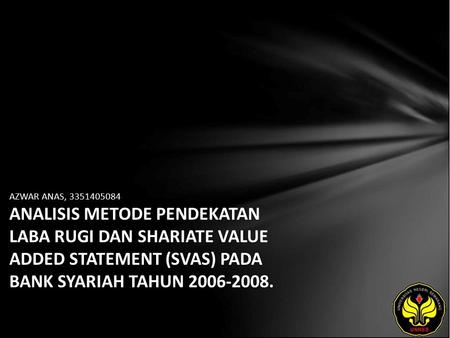 AZWAR ANAS, 3351405084 ANALISIS METODE PENDEKATAN LABA RUGI DAN SHARIATE VALUE ADDED STATEMENT (SVAS) PADA BANK SYARIAH TAHUN 2006-2008.