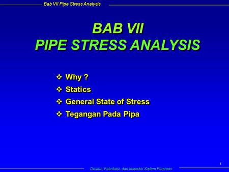 Bab VII Pipe Stress Analysis Desain, Fabrikasi, dan Inspeksi Sistem Perpiaan 1 BAB VII PIPE STRESS ANALYSIS  Why ?  Statics  General State of Stress.