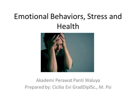 Emotional Behaviors, Stress and Health Akademi Perawat Panti Waluya Prepared by: Cicilia Evi GradDiplSc., M. Psi.