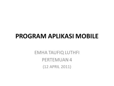 PROGRAM APLIKASI MOBILE EMHA TAUFIQ LUTHFI PERTEMUAN 4 (12 APRIL 2011)