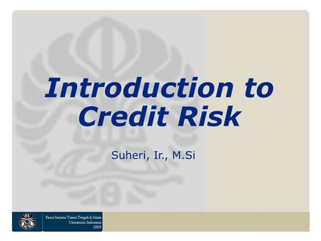Pasca Sarjana Timur Tengah & Islam Universitas Indonesia 2009 Introduction to Credit Risk Suheri, Ir., M.Si.