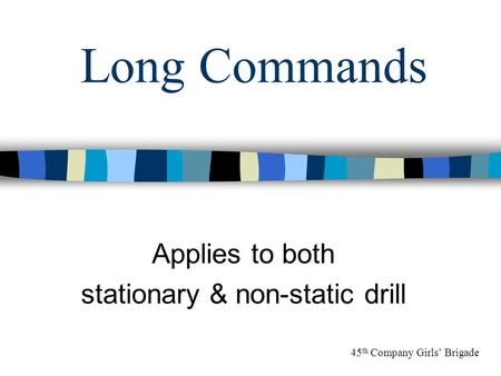 Long Commands Applies to both stationary & non-static drill 45 th Company Girls' Brigade.