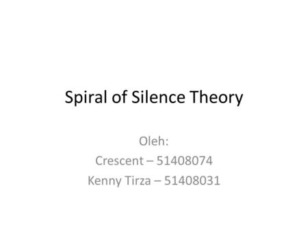 Spiral of Silence Theory Oleh: Crescent – 51408074 Kenny Tirza – 51408031.