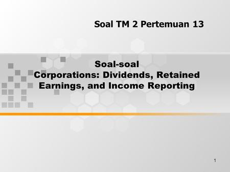 1 Soal-soal Corporations: Dividends, Retained Earnings, and Income Reporting Soal TM 2 Pertemuan 13.