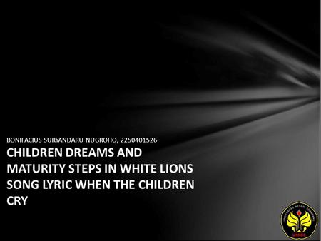 BONIFACIUS SURYANDARU NUGROHO, 2250401526 CHILDREN DREAMS AND MATURITY STEPS IN WHITE LIONS SONG LYRIC WHEN THE CHILDREN CRY.