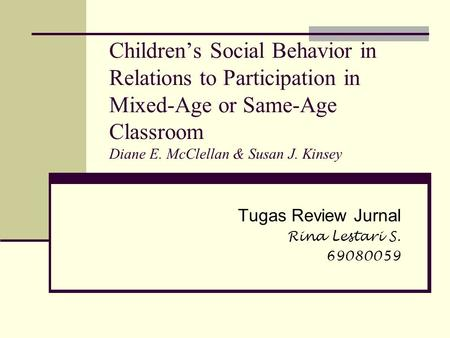 Children's Social Behavior in Relations to Participation in Mixed-Age or Same-Age Classroom Diane E. McClellan & Susan J. Kinsey Tugas Review Jurnal Rina.