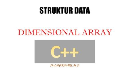 STRUKTUR DATA DIMENSIONAL ARRAY SULIDAR FITRI, M.Sc.