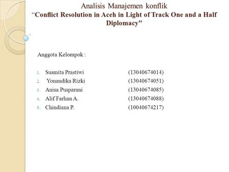 "Analisis Manajemen konflik ""Conflict Resolution in Aceh in Light of Track One and a Half Diplomacy"" Anggota Kelompok : 1. Susmita Prastiwi(13040674014)"