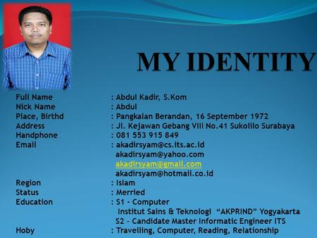 Full Name: Abdul Kadir, S.Kom Nick Name: Abdul Place, Birthd: Pangkalan Berandan, 16 September 1972 Address: Jl. Kejawan Gebang VIII No.41 Sukolilo Surabaya.