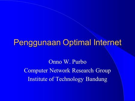 Penggunaan Optimal Internet Onno W. Purbo Computer Network Research Group Institute of Technology Bandung.