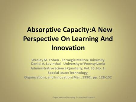 Absorptive Capacity:A New Perspective On Learning And Innovation Wesley M. Cohen - Carnegie Mellon University Daniel A. Levinthal - University of Pennsylvania.