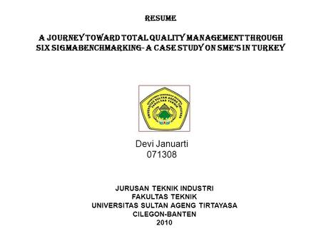 RESUME A JOURNEY TOWARD TOTAL QUALITY MANAGEMENT THROUGH SIX SIGMABENCHMARKING- A CASE STUDY ON SME'S IN TURKEY Devi Januarti 071308 JURUSAN TEKNIK INDUSTRI.