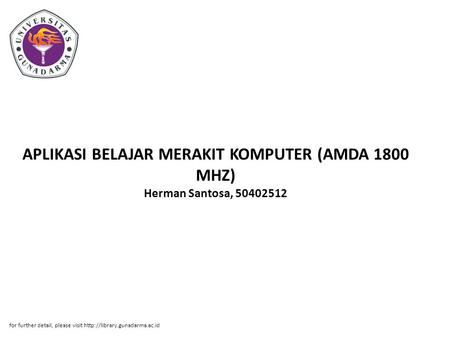 APLIKASI BELAJAR MERAKIT KOMPUTER (AMDA 1800 MHZ) Herman Santosa, 50402512 for further detail, please visit
