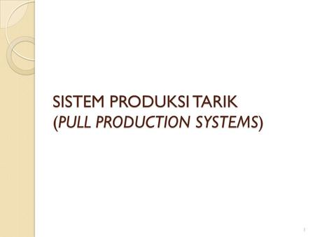 SISTEM PRODUKSI TARIK (PULL PRODUCTION SYSTEMS) 1.