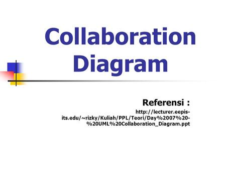Collaboration Diagram Referensi :  its.edu/~rizky/Kuliah/PPL/Teori/Day%2007%20- %20UML%20Collaboration_Diagram.ppt.