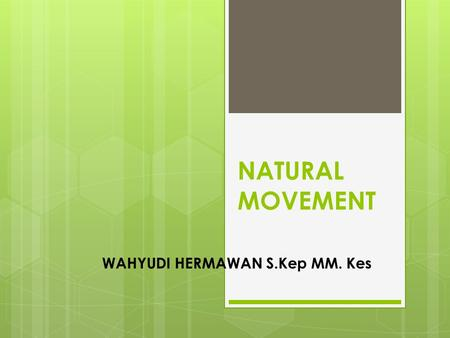 NATURAL MOVEMENT WAHYUDI HERMAWAN S.Kep MM. Kes. THE NATURAL.
