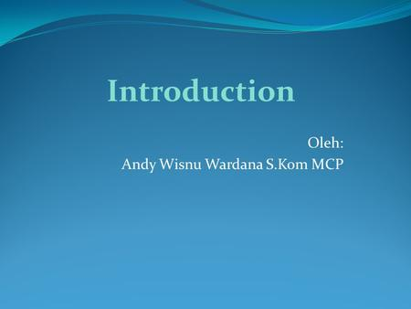Oleh: Andy Wisnu Wardana S.Kom MCP Introduction.
