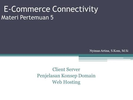 E-Commerce Connectivity Materi Pertemuan 5 Client Server Penjelasan Konsep Domain Web Hosting Nyimas Artina, S.Kom, M.Si.