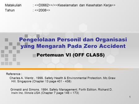 1 Pertemuan VI (OFF CLASS) Matakuliah: >/ > Tahun: > Reference : Charles A. Wentz. 1999. Safety Health & Environmental Protection. Mc.Graw Hill. Singapore.