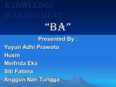 Knowledge Management Presented By : Yuyun Adhi Prawoto Yuyun Adhi Prawoto Husin Husin Meifrida Eka Meifrida Eka Siti Fatima Siti Fatima Anggun Nan Tungga.