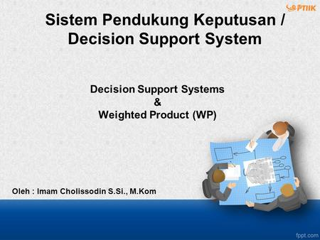 Decision Support Systems & Weighted Product (WP) Oleh : Imam Cholissodin S.Si., M.Kom Sistem Pendukung Keputusan / Decision Support System.
