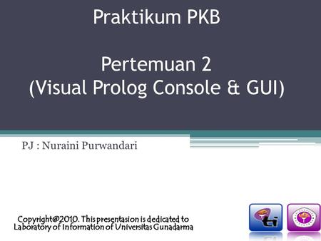 Praktikum PKB Pertemuan 2 (Visual Prolog Console & GUI) PJ : Nuraini Purwandari This presentasion is dedicated to Laboratory of Information.
